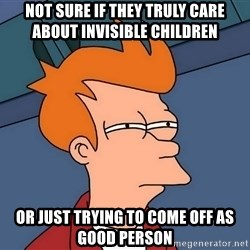 Futurama Fry - Not sure if they truly care about Invisible Children or just trying to come off as good person