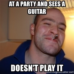 Good Guy Greg - at a party and sees a guitar Doesn't play it