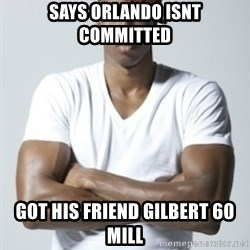 Scumbag Dwight - says orlando isnt committed got his friend gilbert 60 mill