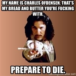 Prepare To Die - my name is charles ofdensen. That's my bread and butter you're fucking with. prepare to die.