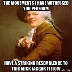 Joseph Ducreux - The movements i have witnessed you perform have a striking resemblence to this mick jaggar fellow