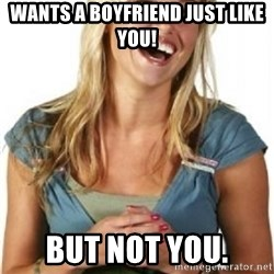 Friend Zone Fiona - Wants a boyfriend just like you! But not you.