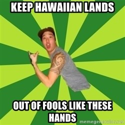 Douchebag Poser - Keep hawaiian Lands out of fools like these hands