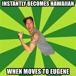 Douchebag Poser - instantly becomes hawaiian when moves to eugene