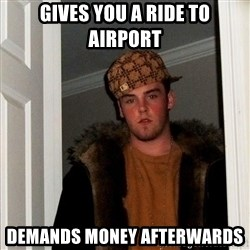 Scumbag Steve - gives you a ride to airport demands money afterwards