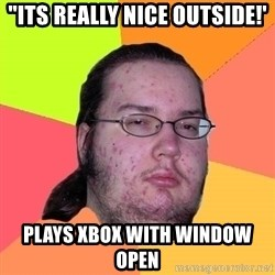 "Butthurt Dweller - ""its really nice outside!' plays xbox with window open"