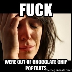 First World Problems - FUCK were out of chocolate chip poptarts