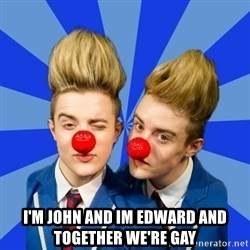 Jedward  -  I'm john and im edward and together we're gay