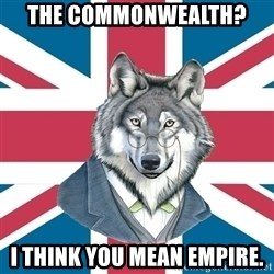Sir Courage Wolf Esquire - The commonwealth?  i think you mean empire.