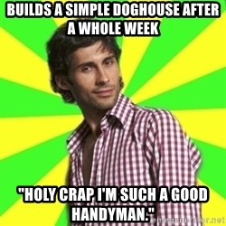 "Know-it-all wannabe Randy - builds a simple doghouse after a whole week ""Holy crap I'm such a good handyman."""