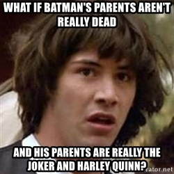 Conspiracy Keanu - What if batman's parents aren't really dead and his parents are really the joker and harley quinn?