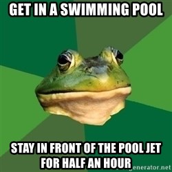Foul Bachelor Frog - get in a swimming pool stay in front of the pool jet for half an hour