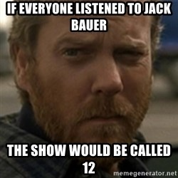 Jack Bauer - If everyone listened to jack bauer the show would be called 12