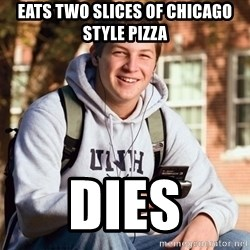 College Freshman - EATS TWO SLICES OF CHICAGO STYLE PIZZA DIES
