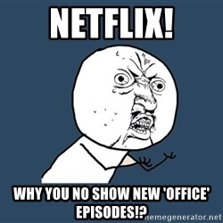 Y U No - netflix! why you no show new 'office' episodes!?