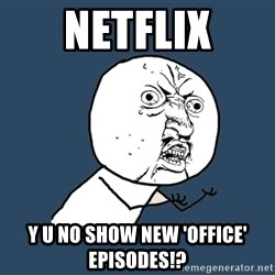 Y U No - netflix y u no show new 'office' episodes!?