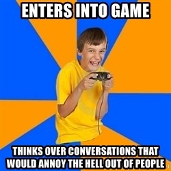 Annoying Gamer Kid - enters into game thinks over conversations that would annoy the hell out of people