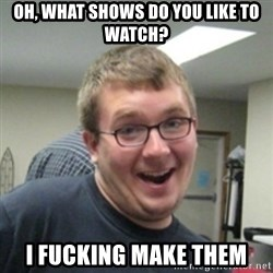 Seemingly Good Guy Dave - oh, what shows do you like to watch? I fucking make them