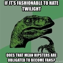 Philosoraptor - If it's fashionable to hate Twilight Does that mean Hipsters are obligated to become fans?