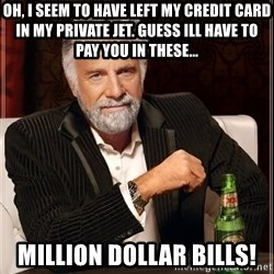 The Most Interesting Man In The World - oh, i seem to have left my credit card in my private jet. guess ill have to pay you in these... million dollar bills!