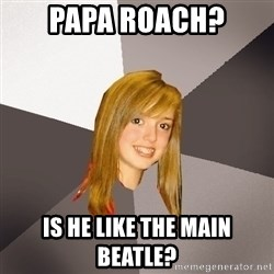 Musically Oblivious 8th Grader - Papa Roach? Is he like the main beatle?