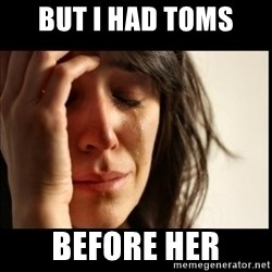 First World Problems - BUT I HAD TOMS  BEFORE HER