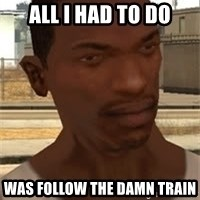 Nigga Cj - All I had to do was follow the damn train