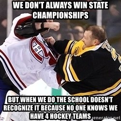 Hockey goalie - we don't always win state championships but when we do the school doesn't recognize it because no one knows we have 4 hockey teams