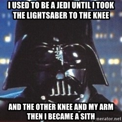 Darth Vader - i used to be a jedi until i took the lightsaber to the knee and the other knee and my arm then i became a sith