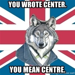 Sir Courage Wolf Esquire - you wrote center. you mean centre.