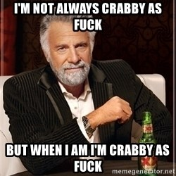 Dos Equis Guy gives advice - I'm not always crabby as fuck but when I am I'm crabby as fuck
