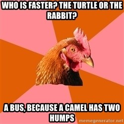 Anti Joke Chicken - who is faster? the turtle or the rabbit? a bus, because a camel has two humps