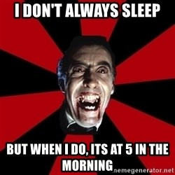 Vampire - I don't always sleep but when i do, its at 5 in the morning