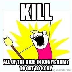 All the things - kill all of the kids in konys army to get to kony