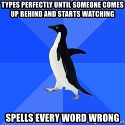 Socially Awkward Penguin - Types perfectly until someone comes up behind and starts watching spells every word wrong