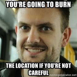 Killer Film Student - you're going to burn the location if you're not careful