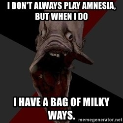 Amnesiaralph - I don't always play Amnesia, but when I do I have a bag of Milky Ways.