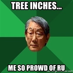 High Expectations Asian Father - Tree Inches... me so prowd of ru
