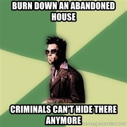 Tyler Durden - Burn down an abandoned house Criminals can't hide there anymore