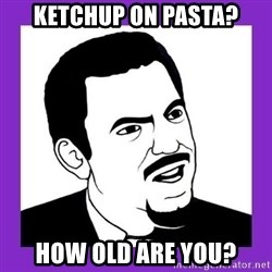 Seriously Teacher - Ketchup on pasta? how old are you?
