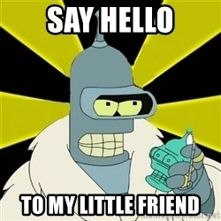 Bender IMHO - say hello to my little friend