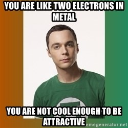 sheldon cooper  - You are like two electrons in metal you are not cool enough to be attractive