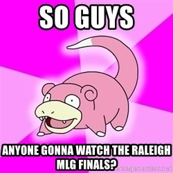 Slowpoke - So guys anyone gonna watch the Raleigh MLG finals?