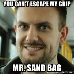 Killer Film Student - you can't escape my grip mr. sand bag