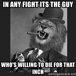 Gentleman Lion - In any fight its the guy WHO'S WILLING TO DIE FOR THAT INCH