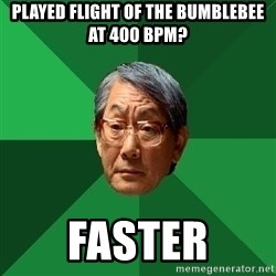 High Expectations Asian Father - played flight of the bumblebee at 400 bpm? faster