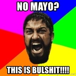 sparta - No MAYO? THIS IS BULSHIT!!!!
