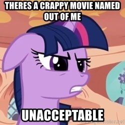 My Little Pony - Theres a crappy movie named out of me  unacceptable
