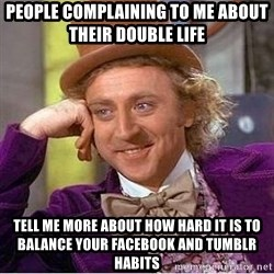 Willy Wonka - people complaining to me about their double life tell me more about how hard it is to balance your facebook and tumblr habits