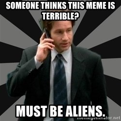 "Mulder ""Must be aliens"" - Someone thinks this meme is terrible? Must be aliens."